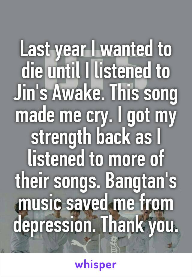 Last year I wanted to die until I listened to Jin's Awake. This song made me cry. I got my strength back as I listened to more of their songs. Bangtan's music saved me from depression. Thank you.