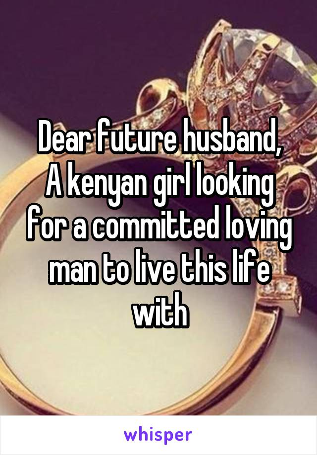 Dear future husband, A kenyan girl looking for a committed loving man to live this life with