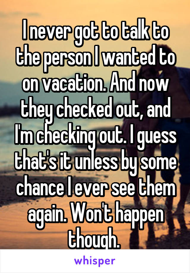 I never got to talk to the person I wanted to on vacation. And now they checked out, and I'm checking out. I guess that's it unless by some chance I ever see them again. Won't happen though.