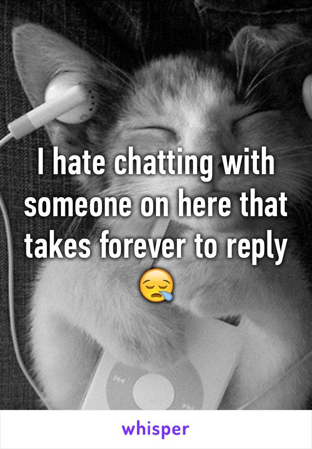 I hate chatting with someone on here that takes forever to reply 😪