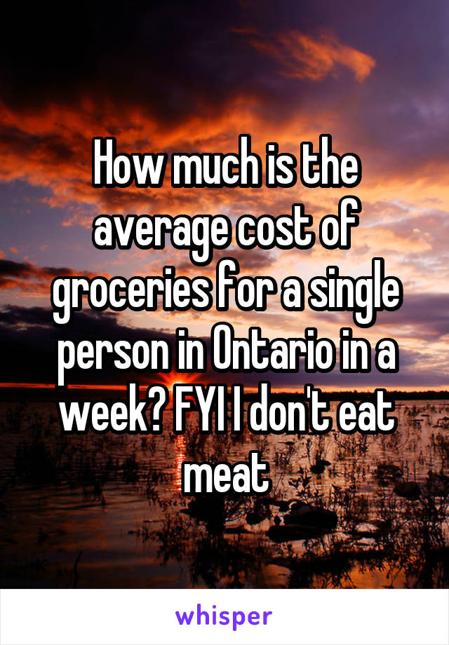 How much is the average cost of groceries for a single person in Ontario in a week? FYI I don't eat meat