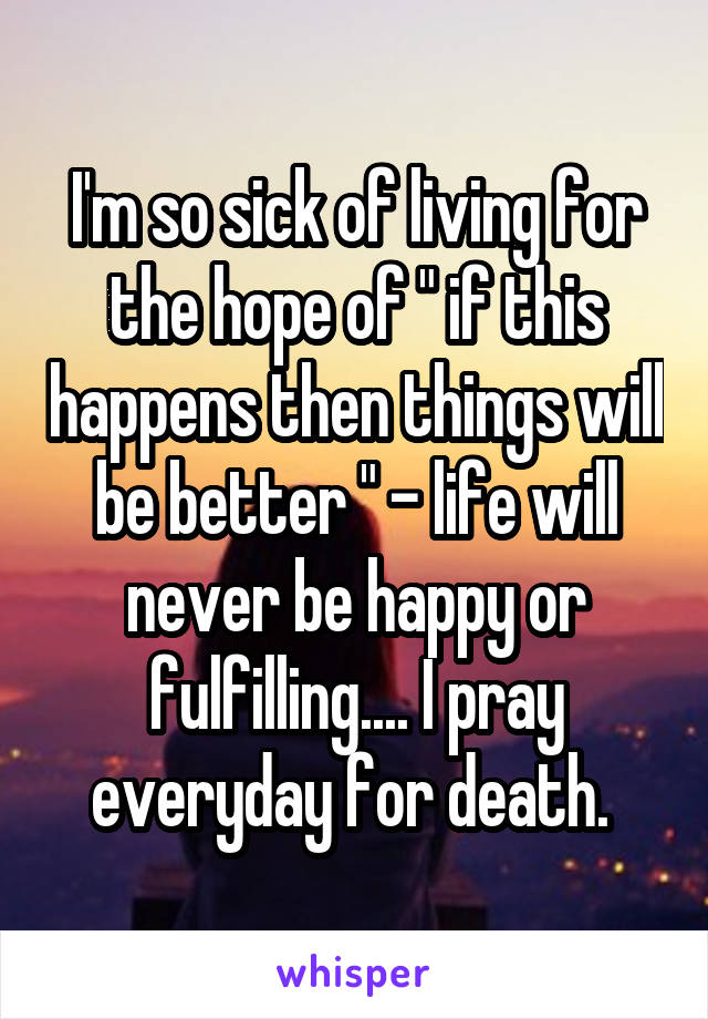 "I'm so sick of living for the hope of "" if this happens then things will be better "" - life will never be happy or fulfilling.... I pray everyday for death."