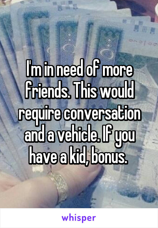 I'm in need of more friends. This would require conversation and a vehicle. If you have a kid, bonus.