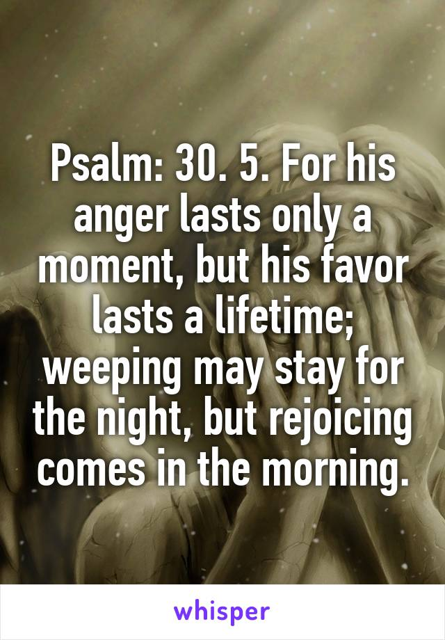 Psalm: 30. 5. For his anger lasts only a moment, but his favor lasts a lifetime; weeping may stay for the night, but rejoicing comes in the morning.
