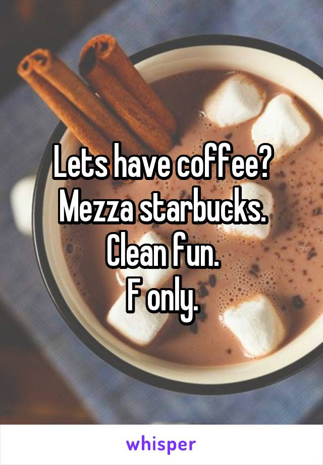 Lets have coffee? Mezza starbucks. Clean fun. F only.