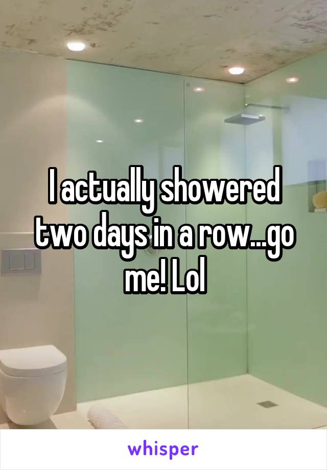I actually showered two days in a row...go me! Lol