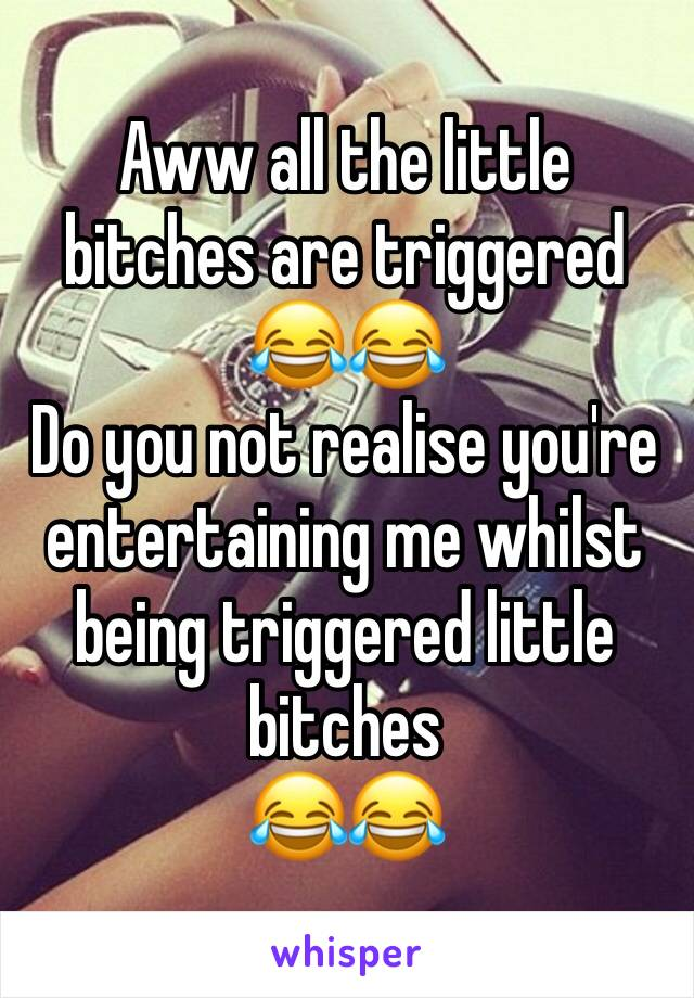 Aww all the little bitches are triggered 😂😂 Do you not realise you're entertaining me whilst being triggered little bitches 😂😂