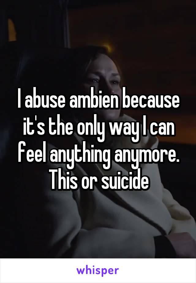 I abuse ambien because it's the only way I can feel anything anymore. This or suicide