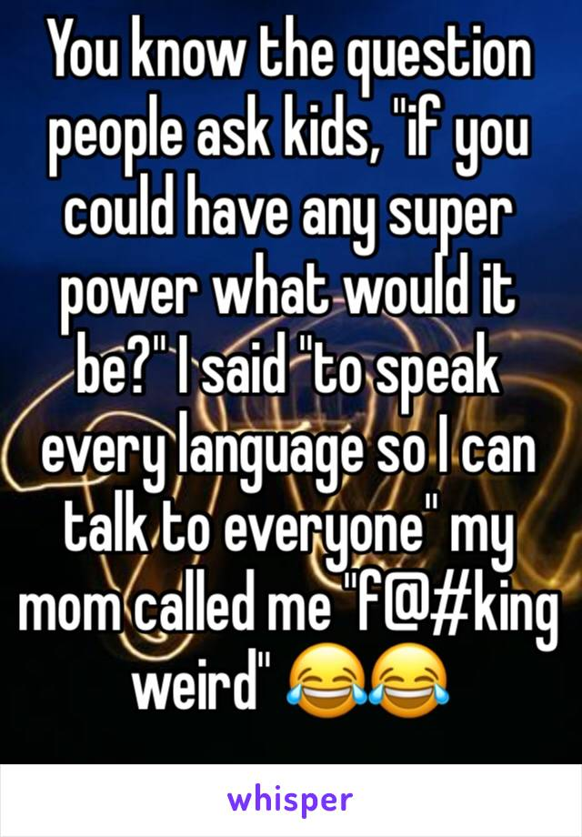 "You know the question people ask kids, ""if you could have any super power what would it be?"" I said ""to speak every language so I can talk to everyone"" my mom called me ""f@#king weird"" 😂😂"
