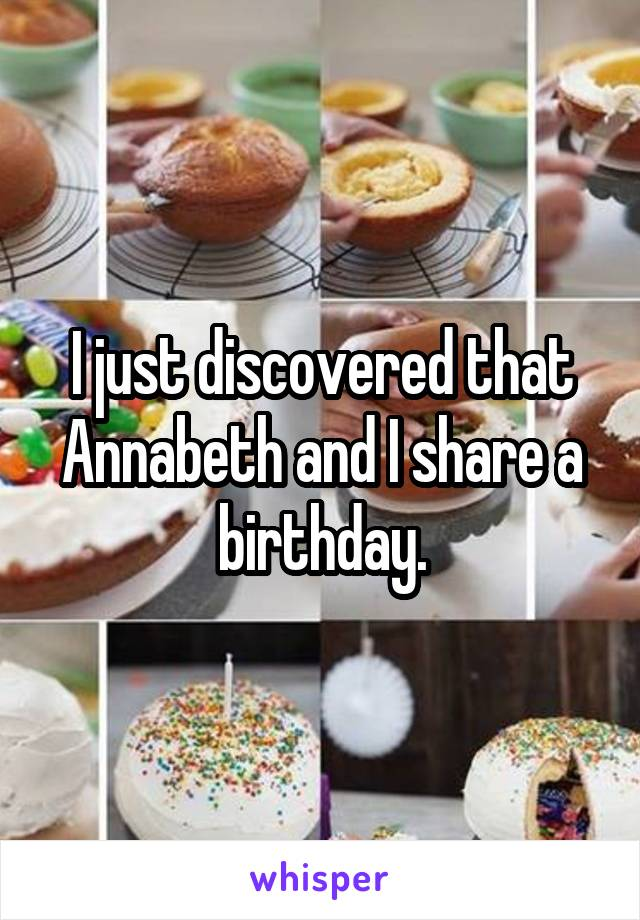 I just discovered that Annabeth and I share a birthday.