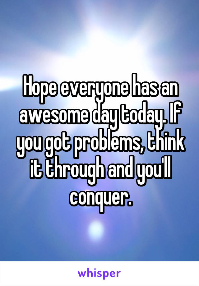 Hope everyone has an awesome day today. If you got problems, think it through and you'll conquer.