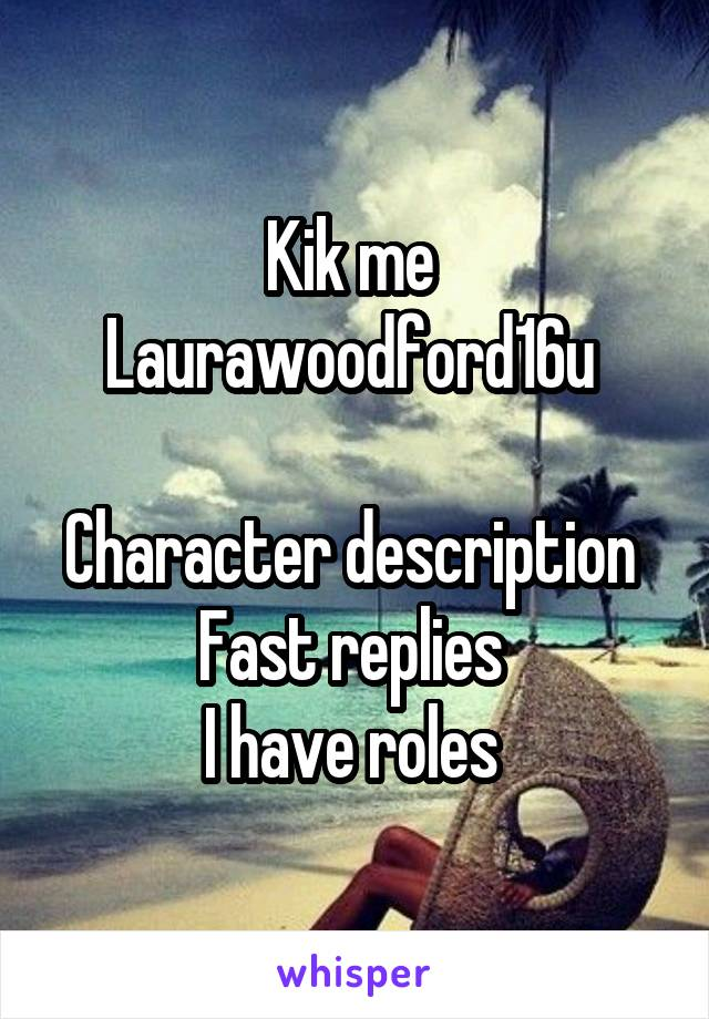 Kik me  Laurawoodford16u   Character description  Fast replies  I have roles