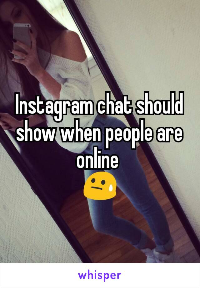 Instagram chat should show when people are online  😓
