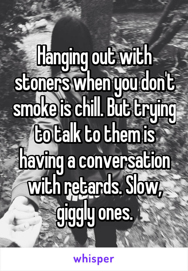 Hanging out with stoners when you don't smoke is chill. But trying to talk to them is having a conversation with retards. Slow, giggly ones.
