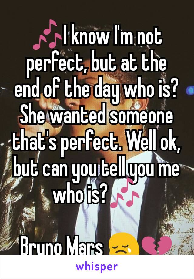 🎶I know I'm not perfect, but at the end of the day who is? She wanted someone that's perfect. Well ok, but can you tell you me who is?🎶  Bruno Mars 😢💔