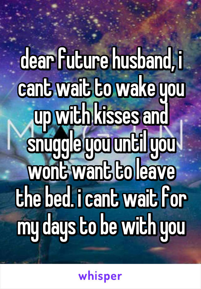 dear future husband, i cant wait to wake you up with kisses and snuggle you until you wont want to leave the bed. i cant wait for my days to be with you