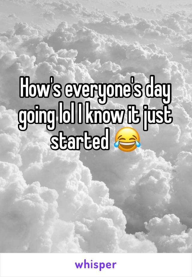How's everyone's day going lol I know it just started 😂
