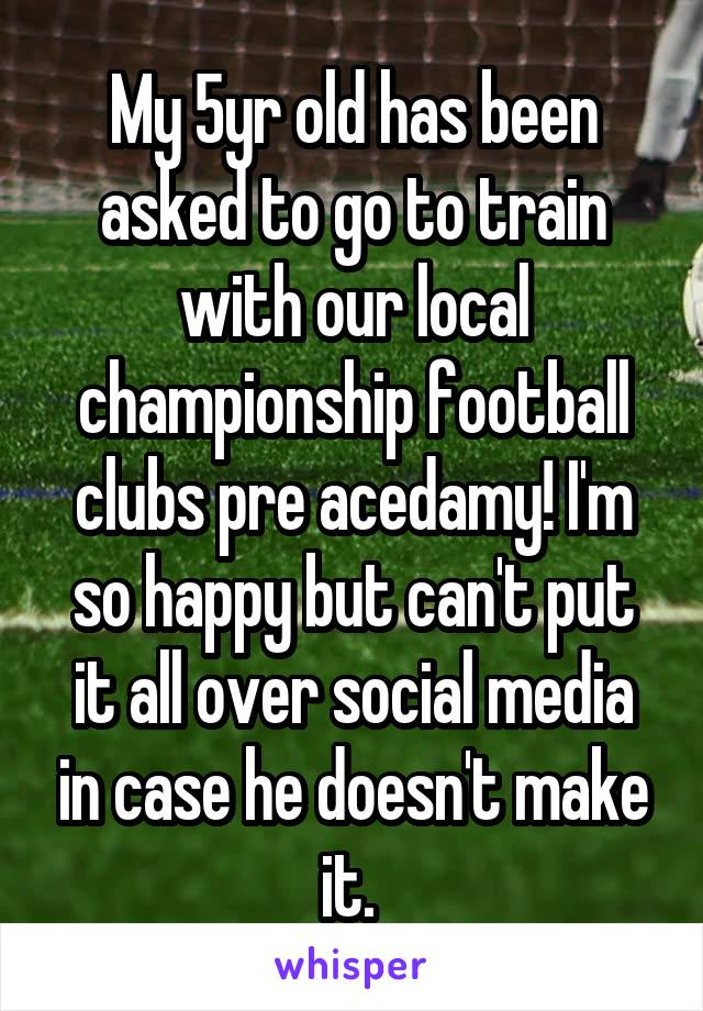 My 5yr old has been asked to go to train with our local championship football clubs pre acedamy! I'm so happy but can't put it all over social media in case he doesn't make it.