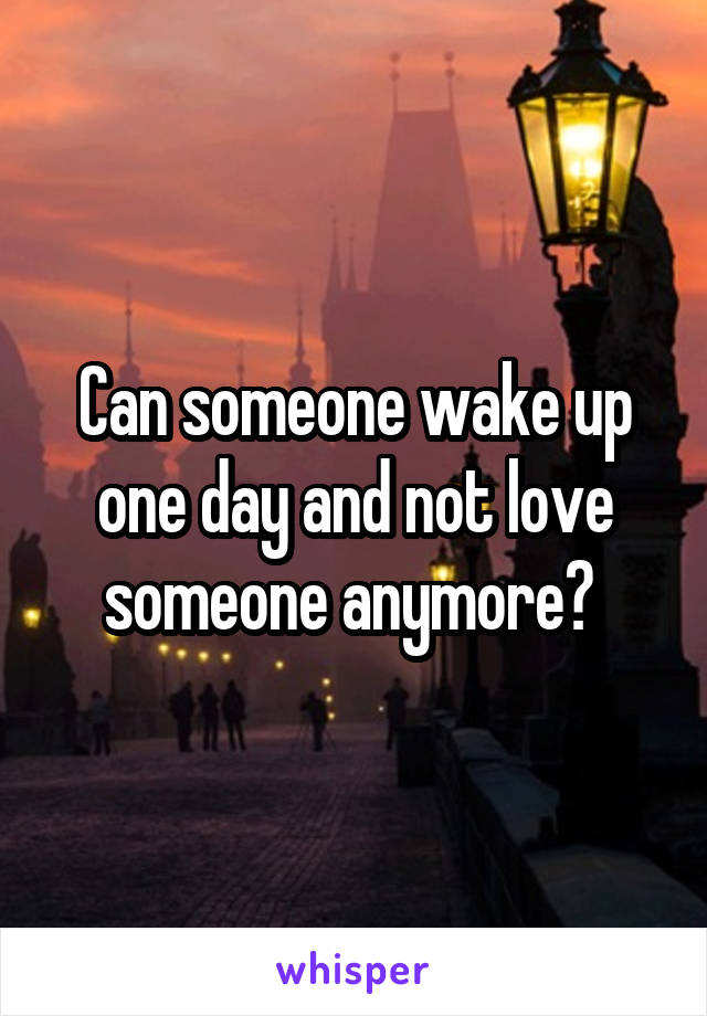 Can someone wake up one day and not love someone anymore?