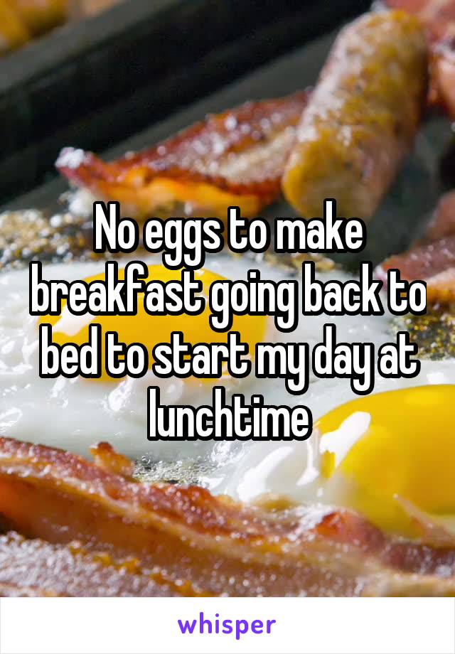 No eggs to make breakfast going back to bed to start my day at lunchtime