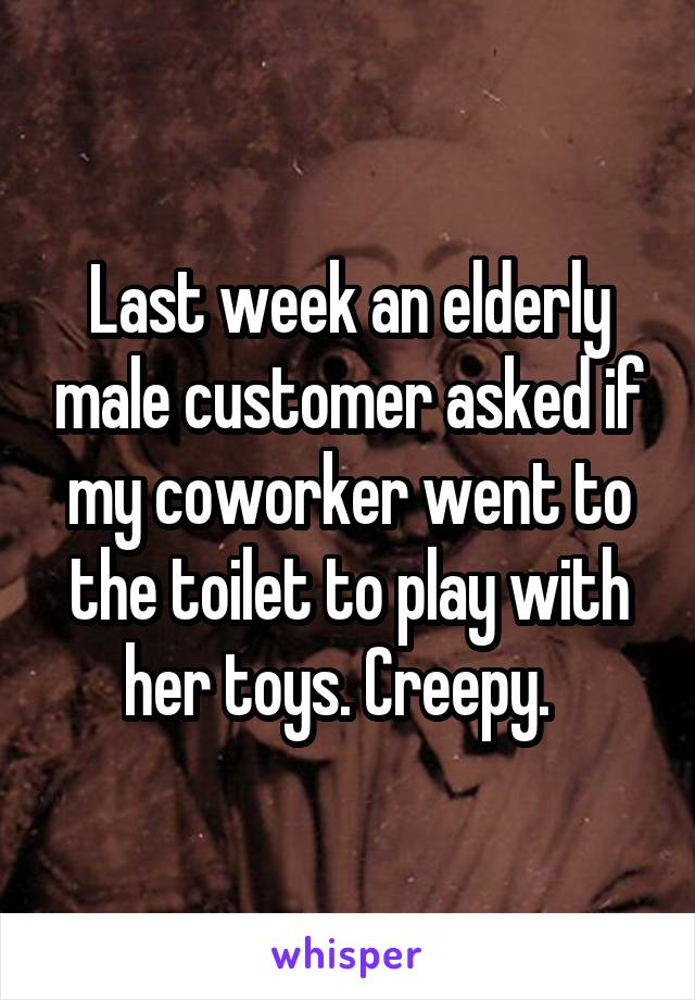 Last week an elderly male customer asked if my coworker went to the toilet to play with her toys. Creepy.