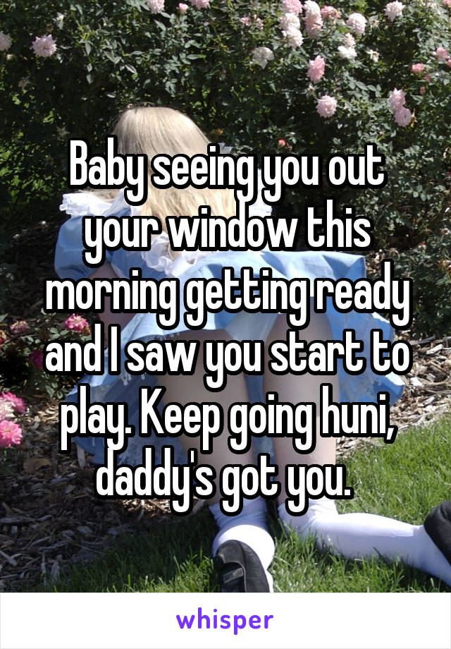 Baby seeing you out your window this morning getting ready and I saw you start to play. Keep going huni, daddy's got you.