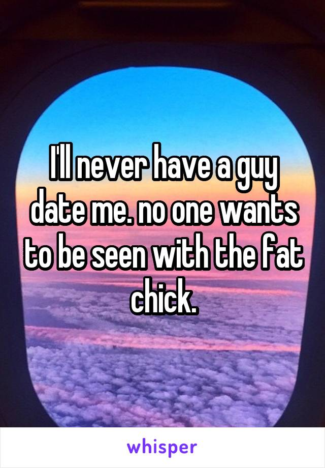 I'll never have a guy date me. no one wants to be seen with the fat chick.