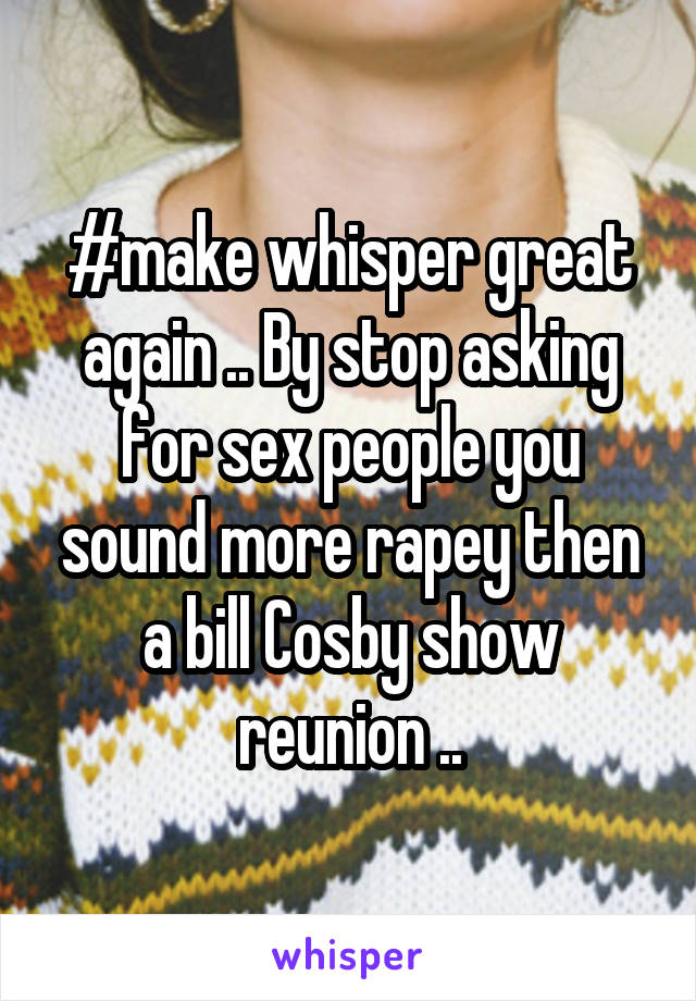 #make whisper great again .. By stop asking for sex people you sound more rapey then a bill Cosby show reunion ..