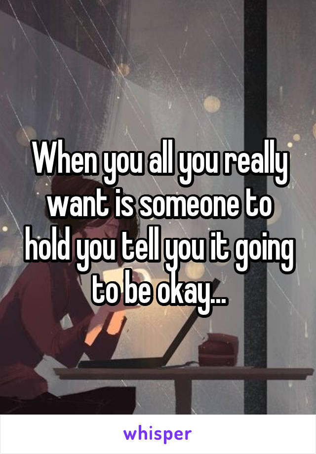 When you all you really want is someone to hold you tell you it going to be okay...
