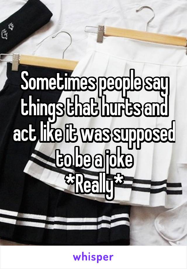 Sometimes people say things that hurts and act like it was supposed to be a joke *Really*
