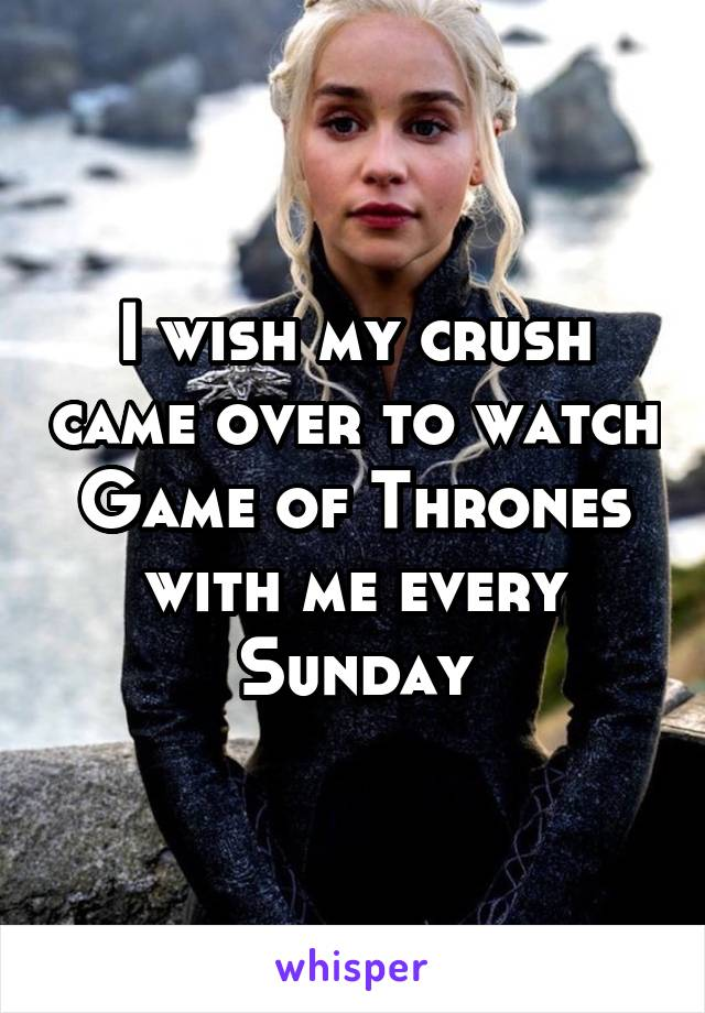 I wish my crush came over to watch Game of Thrones with me every Sunday