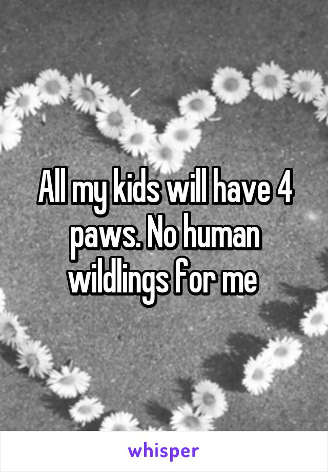 All my kids will have 4 paws. No human wildlings for me