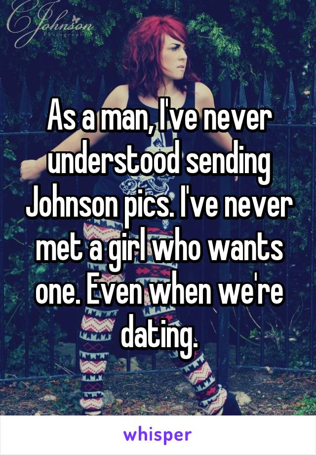 As a man, I've never understood sending Johnson pics. I've never met a girl who wants one. Even when we're dating.