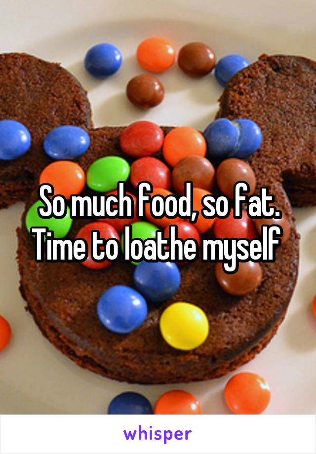 So much food, so fat. Time to loathe myself
