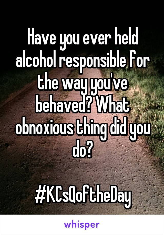 Have you ever held alcohol responsible for the way you've behaved? What obnoxious thing did you do?  #KCsQoftheDay