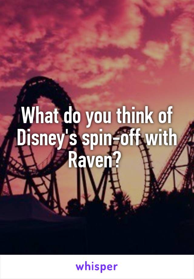 What do you think of Disney's spin-off with Raven?