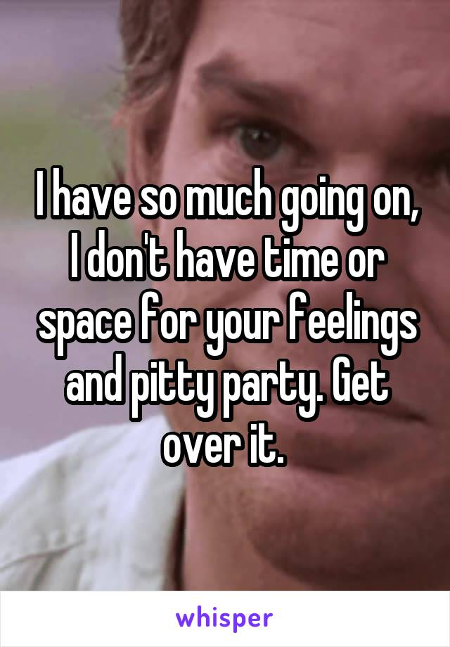 I have so much going on, I don't have time or space for your feelings and pitty party. Get over it.