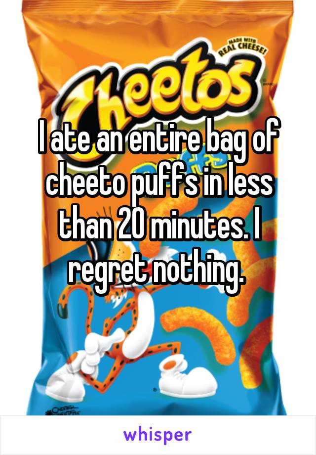 I ate an entire bag of cheeto puffs in less than 20 minutes. I regret nothing.