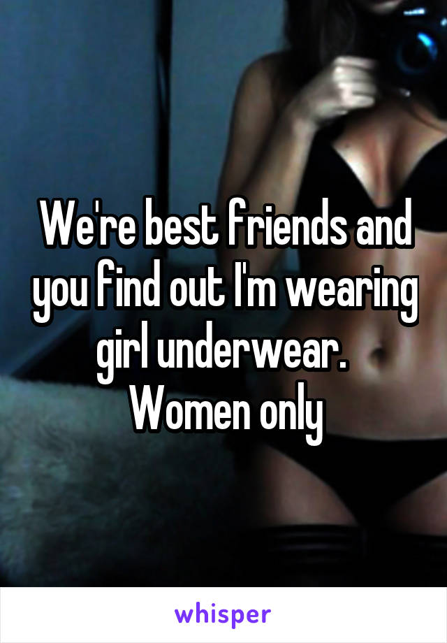 We're best friends and you find out I'm wearing girl underwear.  Women only