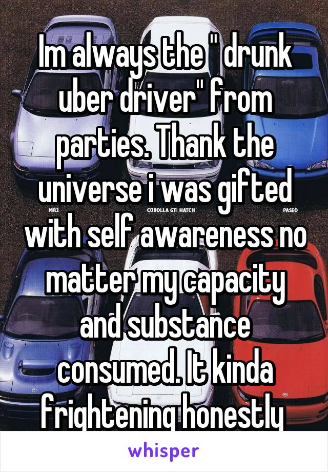 "Im always the "" drunk uber driver"" from parties. Thank the universe i was gifted with self awareness no matter my capacity and substance consumed. It kinda frightening honestly"