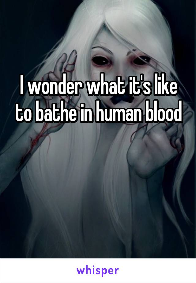 I wonder what it's like to bathe in human blood