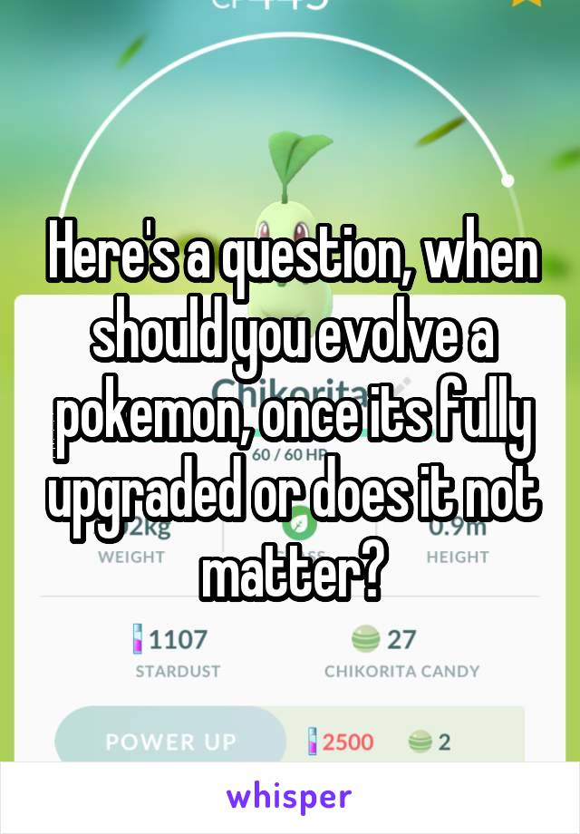 Here's a question, when should you evolve a pokemon, once its fully upgraded or does it not matter?