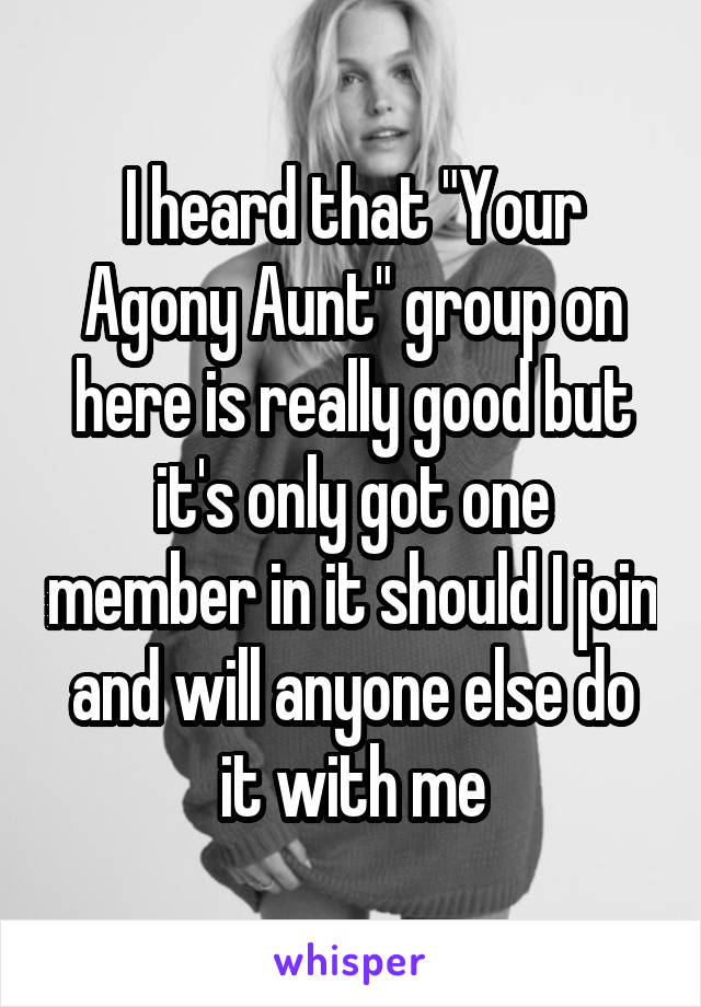 """I heard that """"Your Agony Aunt"""" group on here is really good but it's only got one member in it should I join and will anyone else do it with me"""
