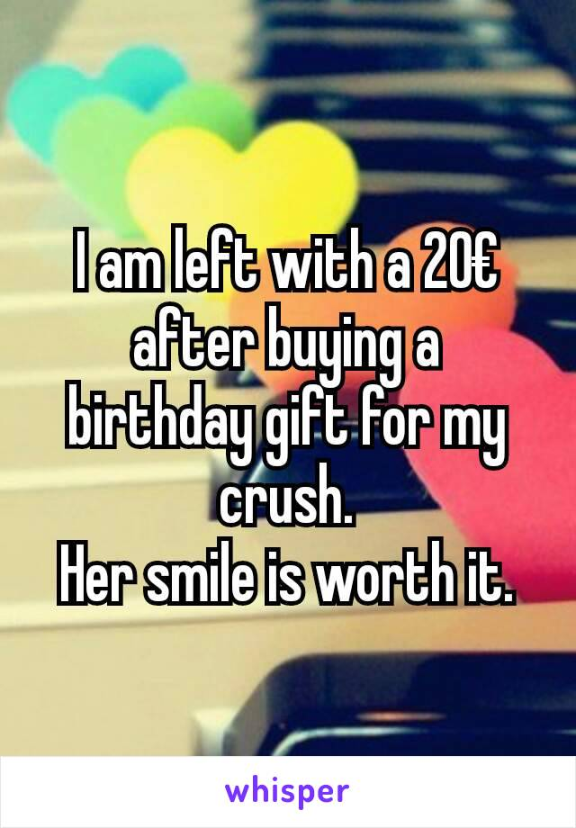 I am left with a 20€ after buying a birthday gift for my crush. Her smile is worth it.