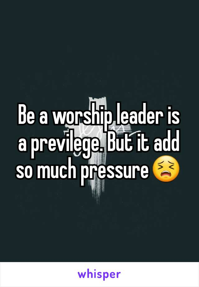 Be a worship leader is a previlege. But it add so much pressure😣