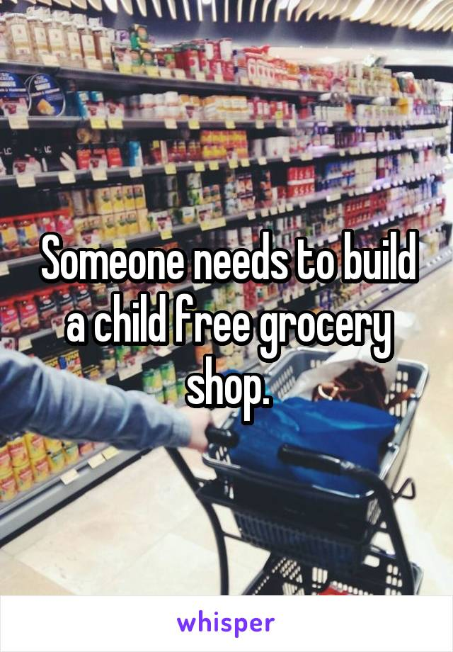 Someone needs to build a child free grocery shop.