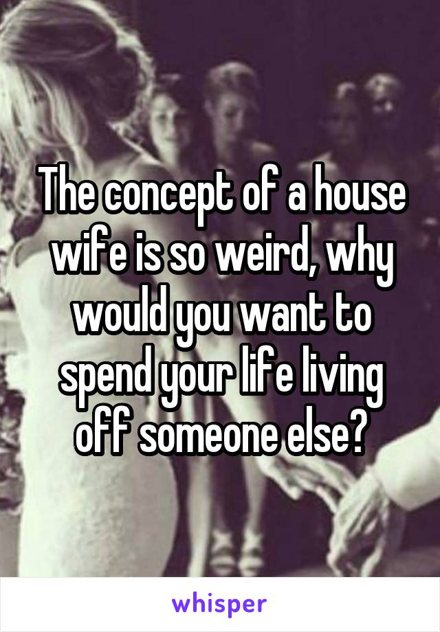 The concept of a house wife is so weird, why would you want to spend your life living off someone else?