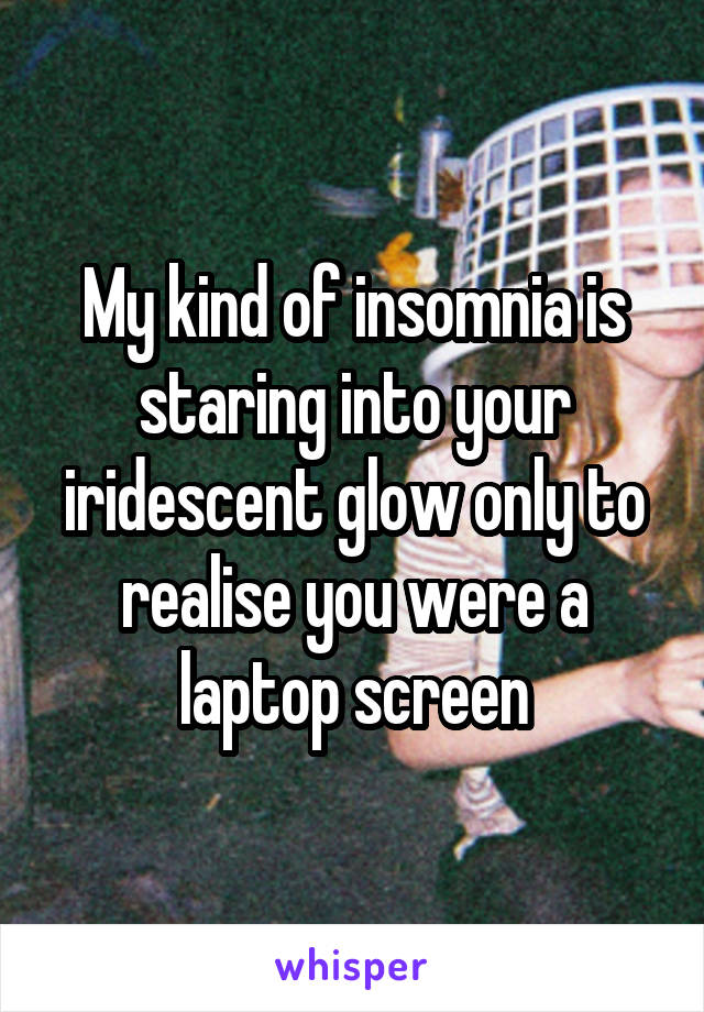 My kind of insomnia is staring into your iridescent glow only to realise you were a laptop screen