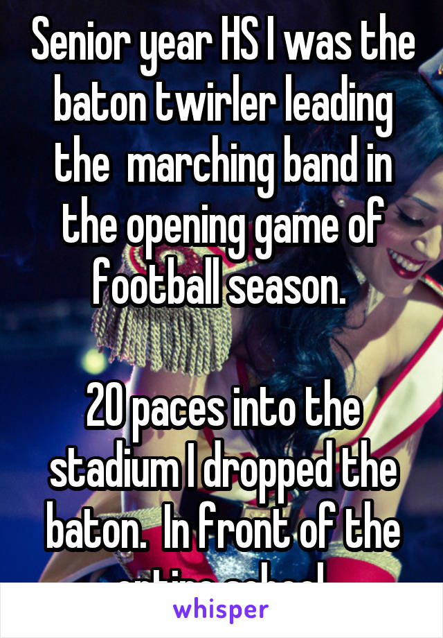 Senior year HS I was the baton twirler leading the  marching band in the opening game of football season.   20 paces into the stadium I dropped the baton.  In front of the entire school.