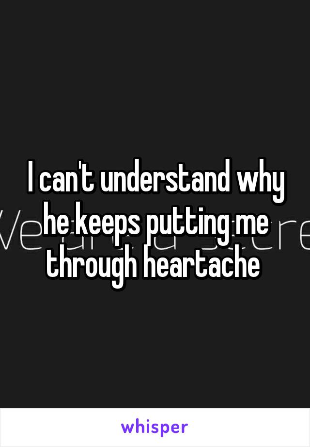 I can't understand why he keeps putting me through heartache